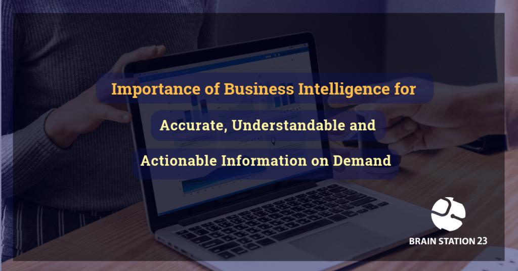 Importance of Business Intelligence for Accurate, Understandable and Actionable Information on Demand